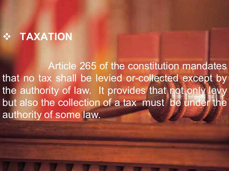 TAXATION Article 265 of the constitution mandates that no tax shall be levied or-collected except by the authority of law. It provides that not only l