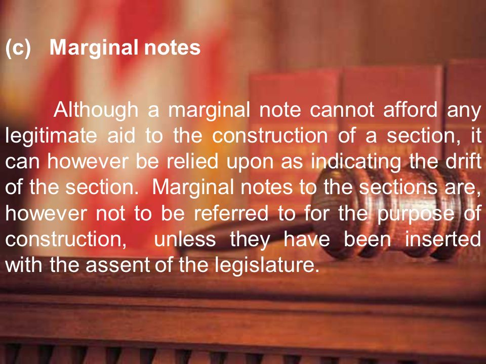 (c) Marginal notes Although a marginal note cannot afford any legitimate aid to the construction of a section, it can however be relied upon as indica
