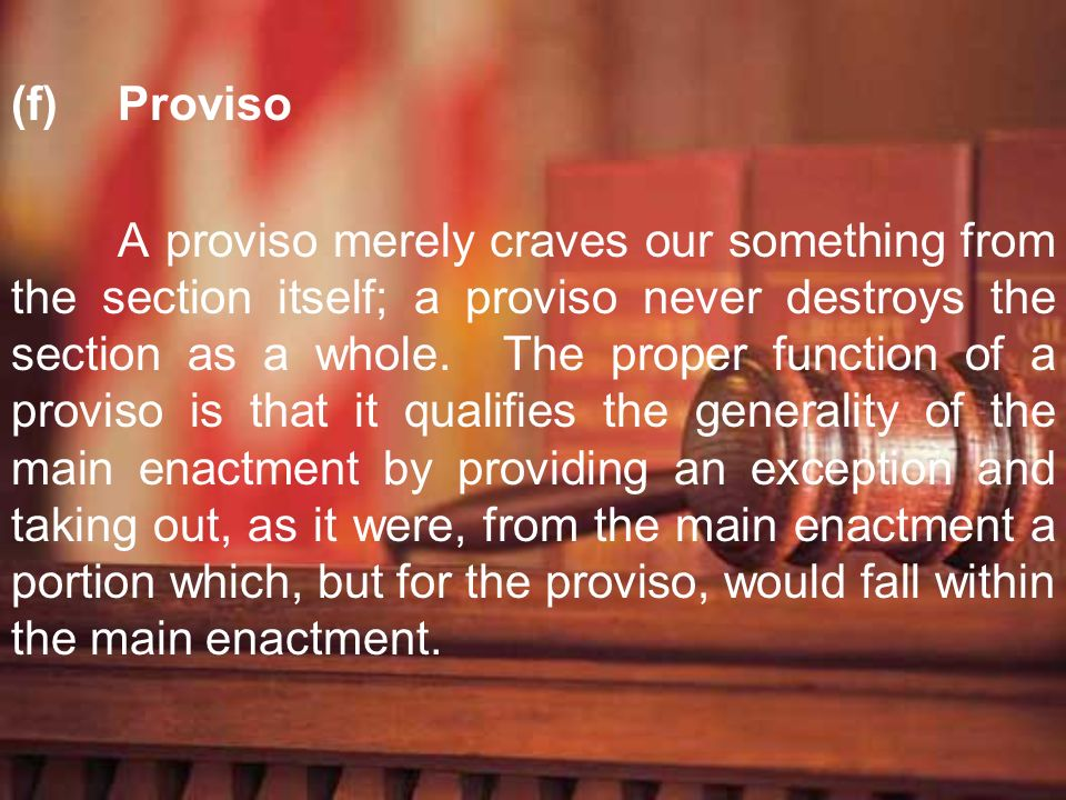 (f)Proviso A proviso merely craves our something from the section itself; a proviso never destroys the section as a whole. The proper function of a pr