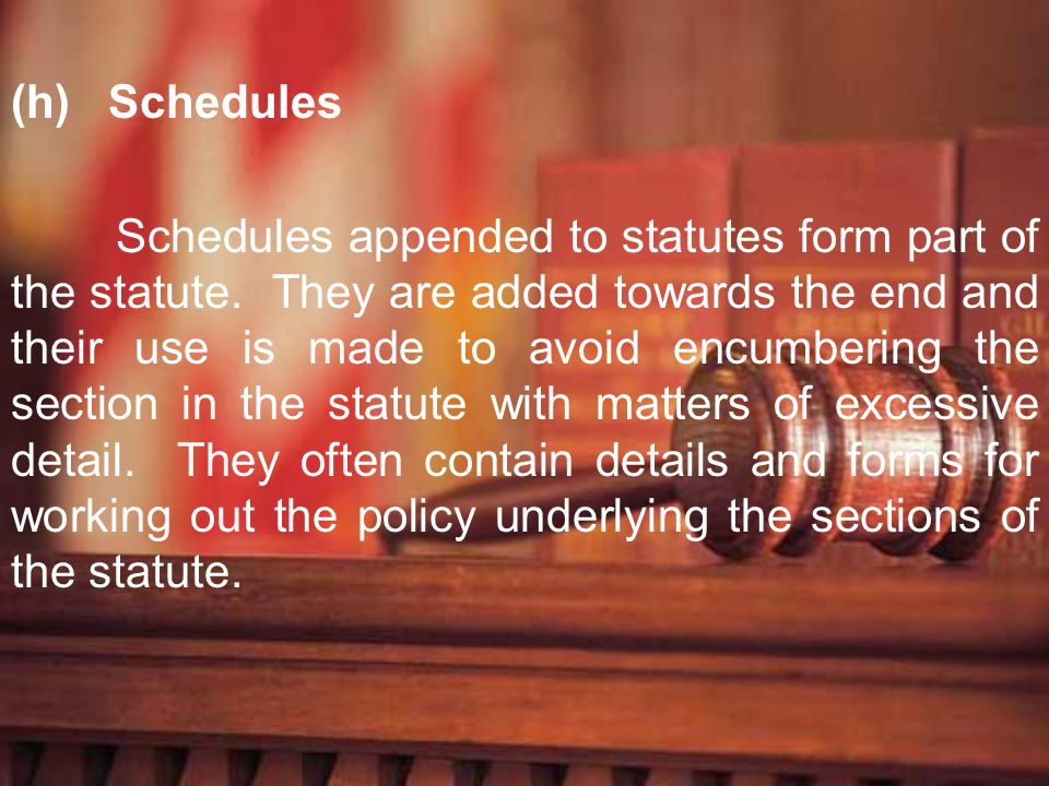 (h) Schedules Schedules appended to statutes form part of the statute. They are added towards the end and their use is made to avoid encumbering the s