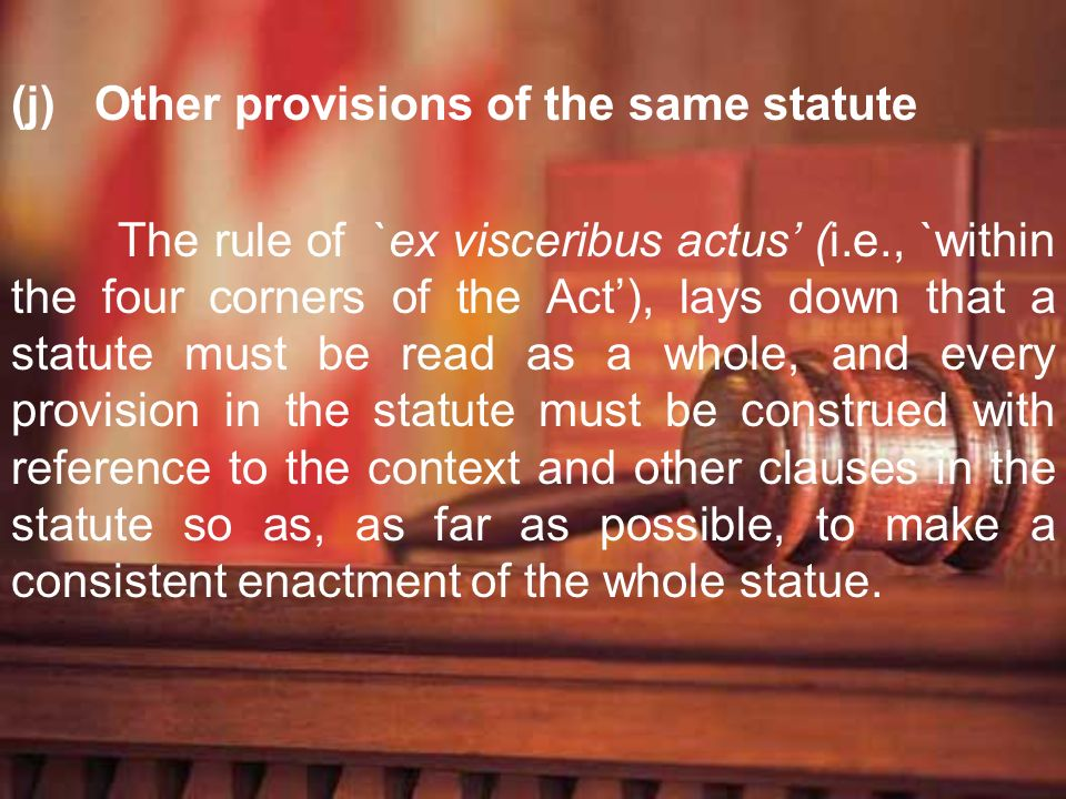 (j) Other provisions of the same statute The rule of `ex visceribus actus (i.e., `within the four corners of the Act), lays down that a statute must b