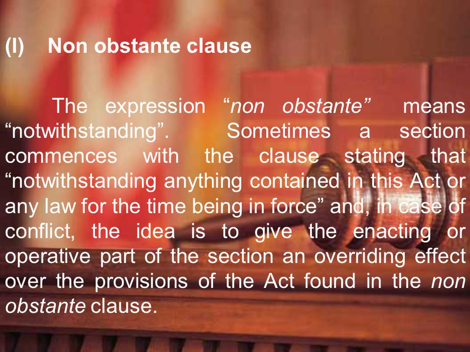 (l) Non obstante clause The expression non obstante means notwithstanding. Sometimes a section commences with the clause stating that notwithstanding