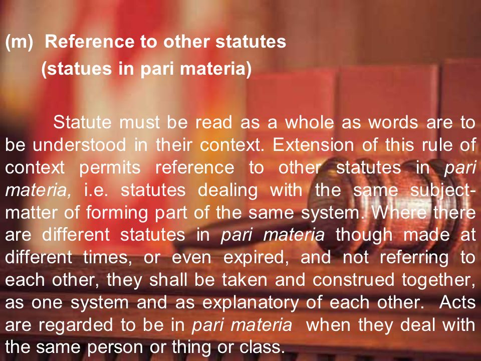 (m) Reference to other statutes (statues in pari materia) Statute must be read as a whole as words are to be understood in their context. Extension of