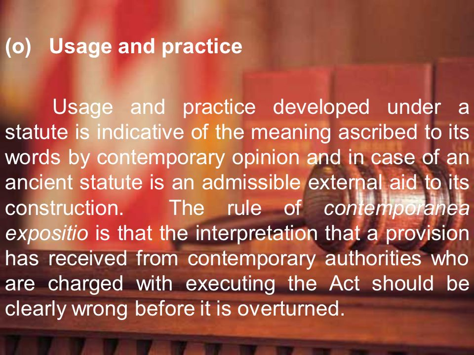 (o) Usage and practice Usage and practice developed under a statute is indicative of the meaning ascribed to its words by contemporary opinion and in