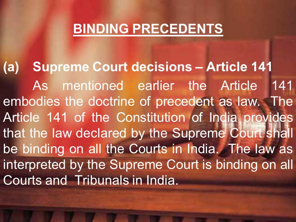 BINDING PRECEDENTS (a)Supreme Court decisions – Article 141 As mentioned earlier the Article 141 embodies the doctrine of precedent as law. The Articl