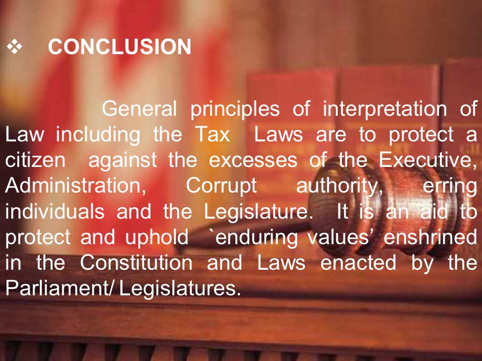 CONCLUSION General principles of interpretation of Law including the Tax Laws are to protect a citizen against the excesses of the Executive, Administ