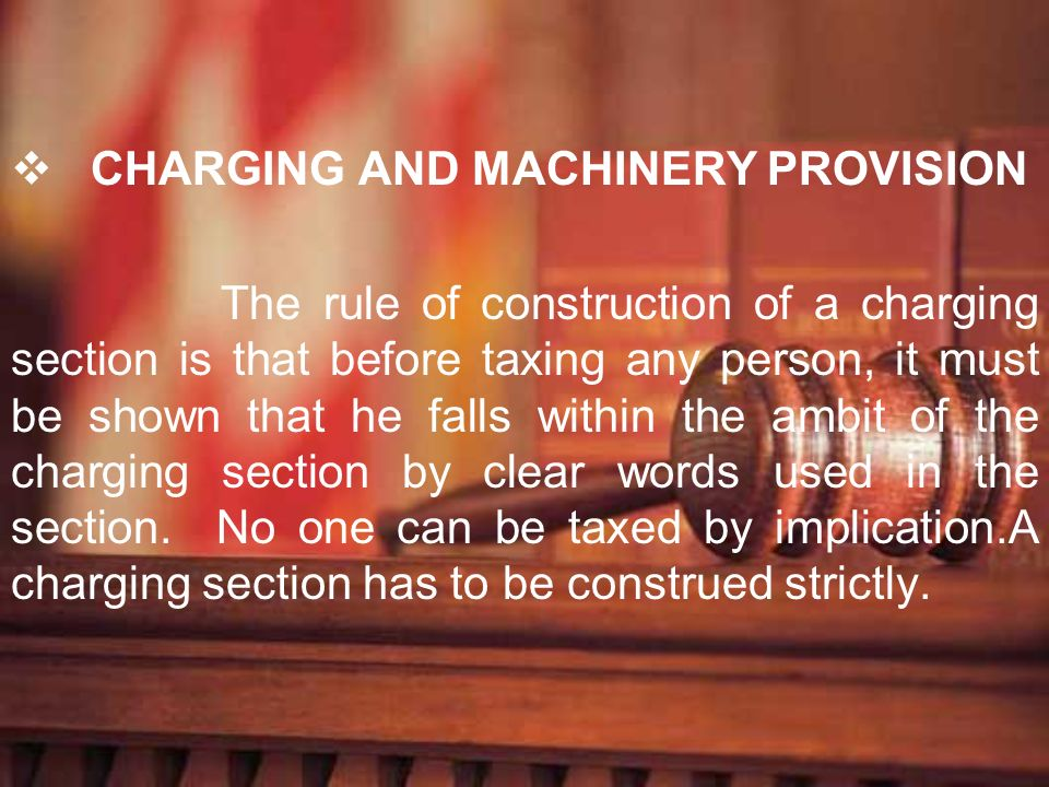 CHARGING AND MACHINERY PROVISION The rule of construction of a charging section is that before taxing any person, it must be shown that he falls withi