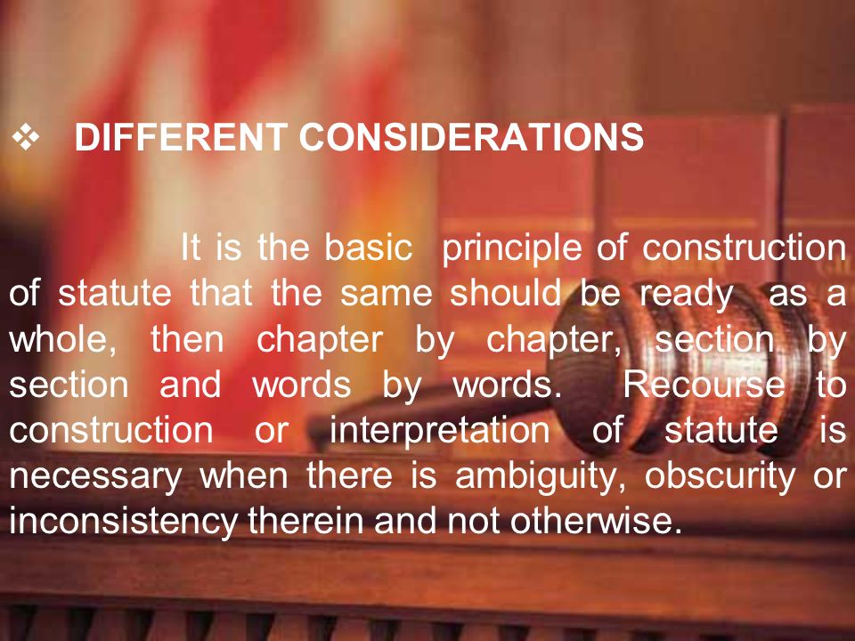 DIFFERENT CONSIDERATIONS It is the basic principle of construction of statute that the same should be ready as a whole, then chapter by chapter, secti