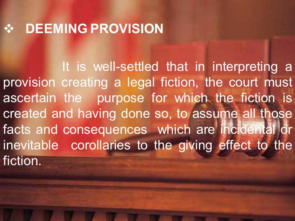 DEEMING PROVISION It is well-settled that in interpreting a provision creating a legal fiction, the court must ascertain the purpose for which the fic