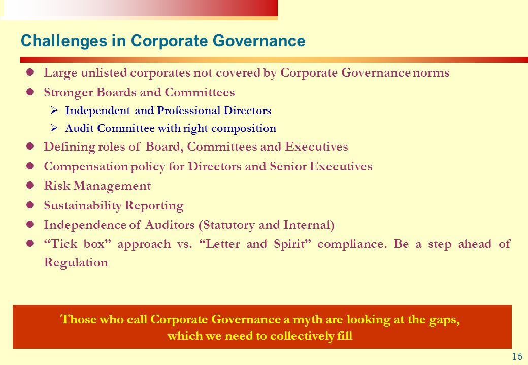 16 Challenges in Corporate Governance Large unlisted corporates not covered by Corporate Governance norms Stronger Boards and Committees Independent a