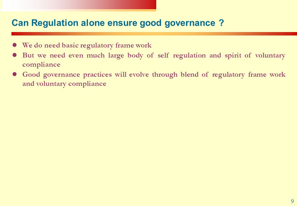 9 Can Regulation alone ensure good governance ? We do need basic regulatory frame work But we need even much large body of self regulation and spirit