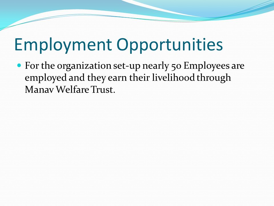 Employment Opportunities For the organization set-up nearly 50 Employees are employed and they earn their livelihood through Manav Welfare Trust.