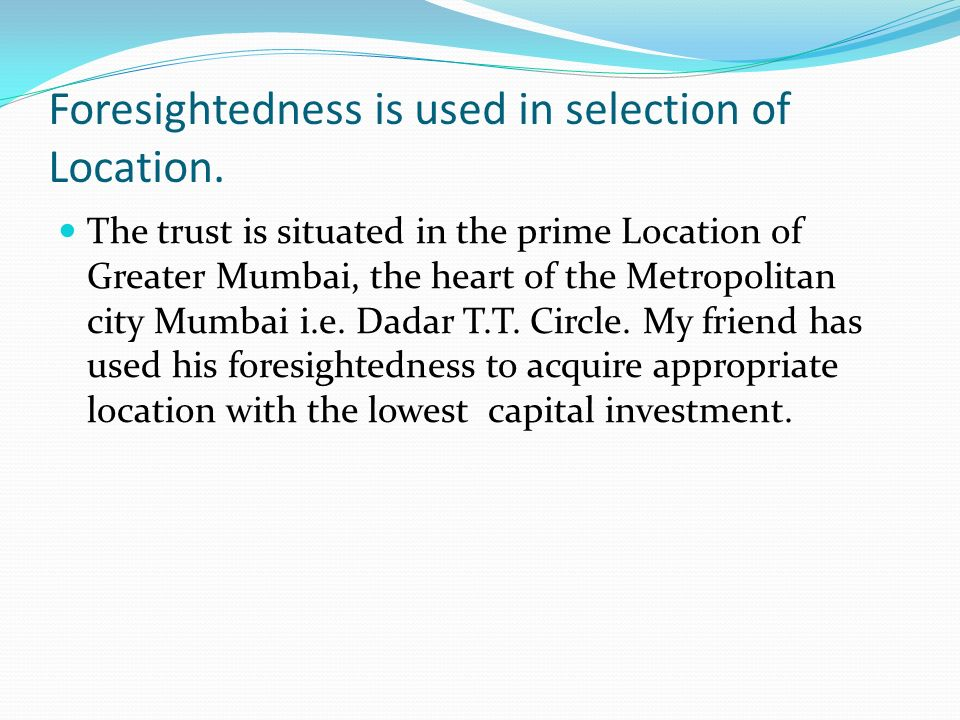 Foresightedness is used in selection of Location.