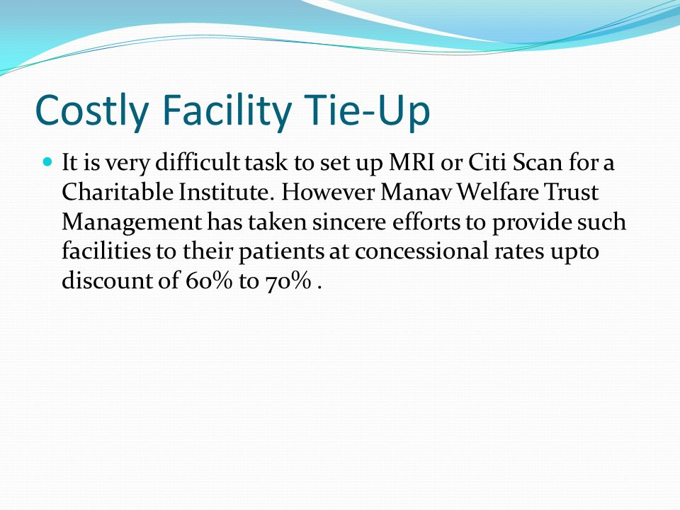 Costly Facility Tie-Up It is very difficult task to set up MRI or Citi Scan for a Charitable Institute.