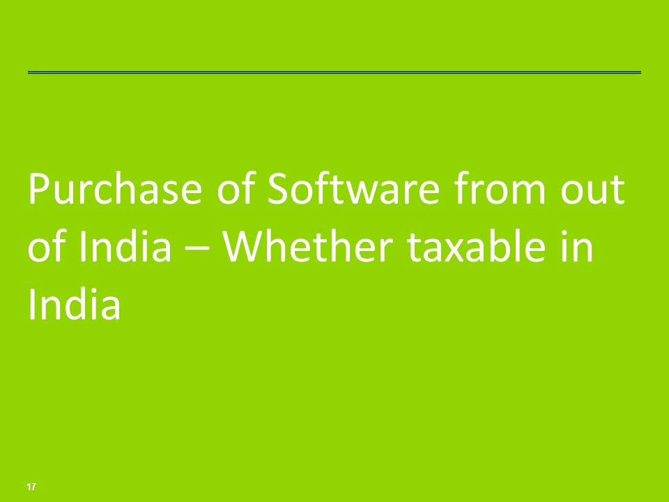 Purchase of Software from out of India – Whether taxable in India 17