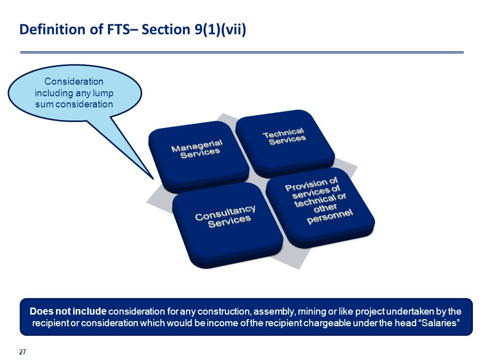 Definition of FTS– Section 9(1)(vii) 27 Does not include consideration for any construction, assembly, mining or like project undertaken by the recipi