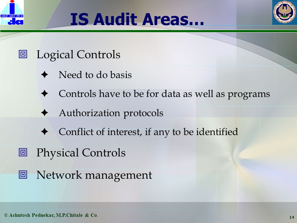 © Ashutosh Pednekar, M.P.Chitale & Co. 13 IS Audit Areas… Software – core as well as end-user applications Licensing Version Control Upgradations Patc