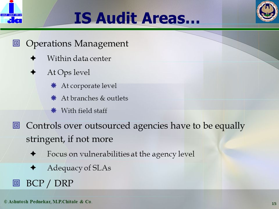 © Ashutosh Pednekar, M.P.Chitale & Co. 14 IS Audit Areas… Logical Controls Need to do basis Controls have to be for data as well as programs Authoriza