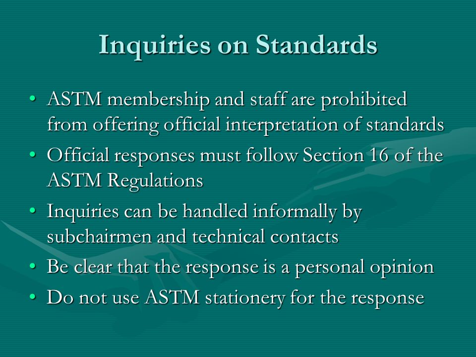 Inquiries on Standards ASTM membership and staff are prohibited from offering official interpretation of standardsASTM membership and staff are prohibited from offering official interpretation of standards Official responses must follow Section 16 of the ASTM RegulationsOfficial responses must follow Section 16 of the ASTM Regulations Inquiries can be handled informally by subchairmen and technical contactsInquiries can be handled informally by subchairmen and technical contacts Be clear that the response is a personal opinionBe clear that the response is a personal opinion Do not use ASTM stationery for the responseDo not use ASTM stationery for the response