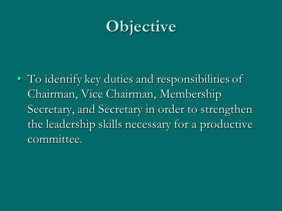To identify key duties and responsibilities of Chairman, Vice Chairman, Membership Secretary, and Secretary in order to strengthen the leadership skills necessary for a productive committee.To identify key duties and responsibilities of Chairman, Vice Chairman, Membership Secretary, and Secretary in order to strengthen the leadership skills necessary for a productive committee.