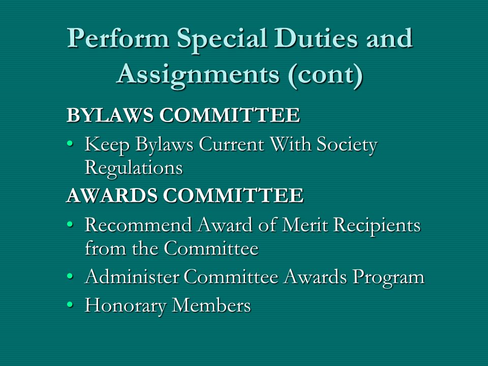 Perform Special Duties and Assignments (cont) BYLAWS COMMITTEE Keep Bylaws Current With Society RegulationsKeep Bylaws Current With Society Regulations AWARDS COMMITTEE Recommend Award of Merit Recipients from the CommitteeRecommend Award of Merit Recipients from the Committee Administer Committee Awards ProgramAdminister Committee Awards Program Honorary MembersHonorary Members