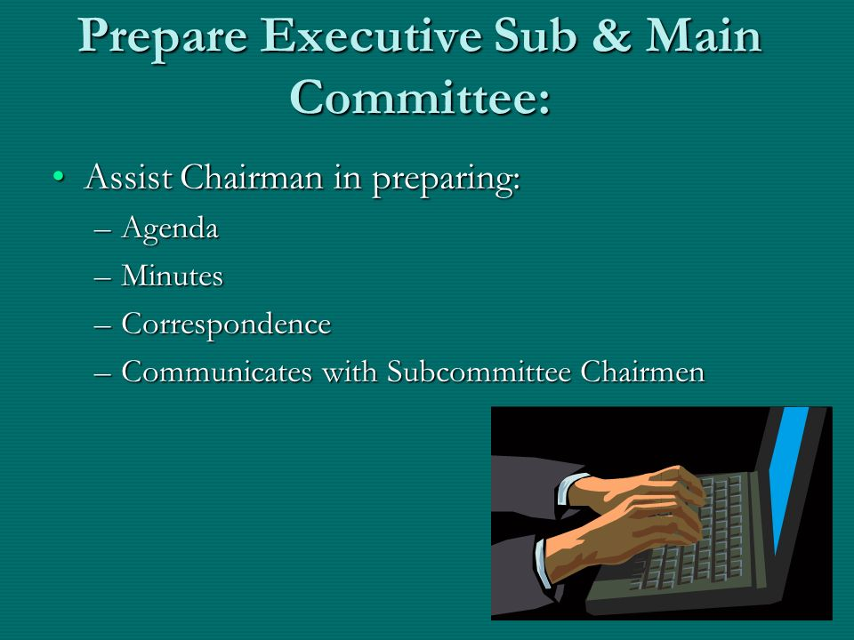 Prepare Executive Sub & Main Committee: Assist Chairman in preparing:Assist Chairman in preparing: –Agenda –Minutes –Correspondence –Communicates with