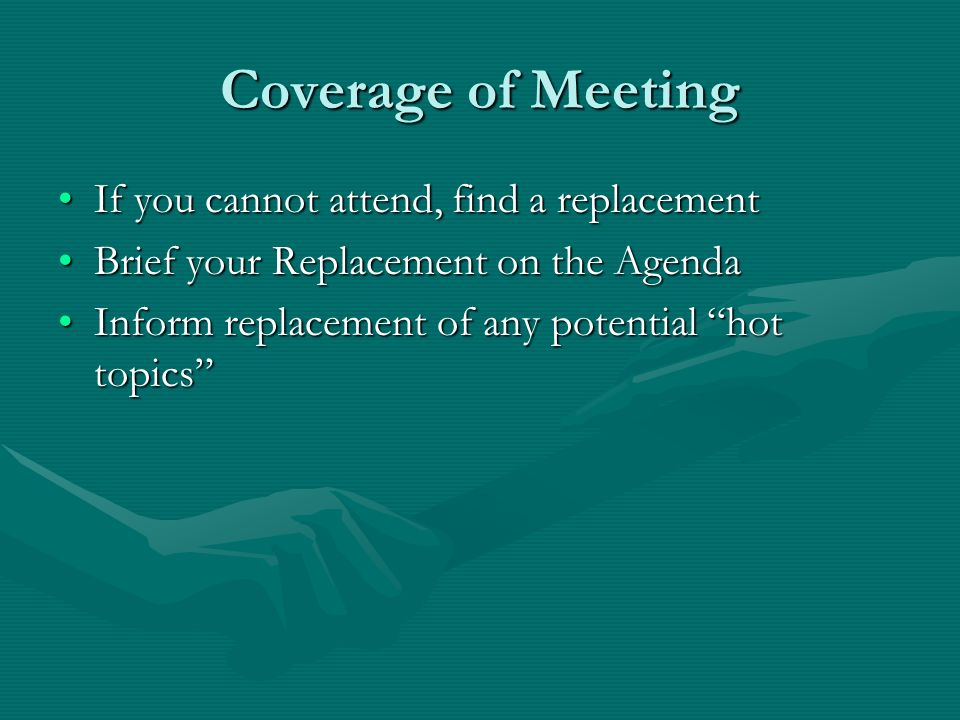 Coverage of Meeting If you cannot attend, find a replacementIf you cannot attend, find a replacement Brief your Replacement on the AgendaBrief your Replacement on the Agenda Inform replacement of any potential hot topicsInform replacement of any potential hot topics