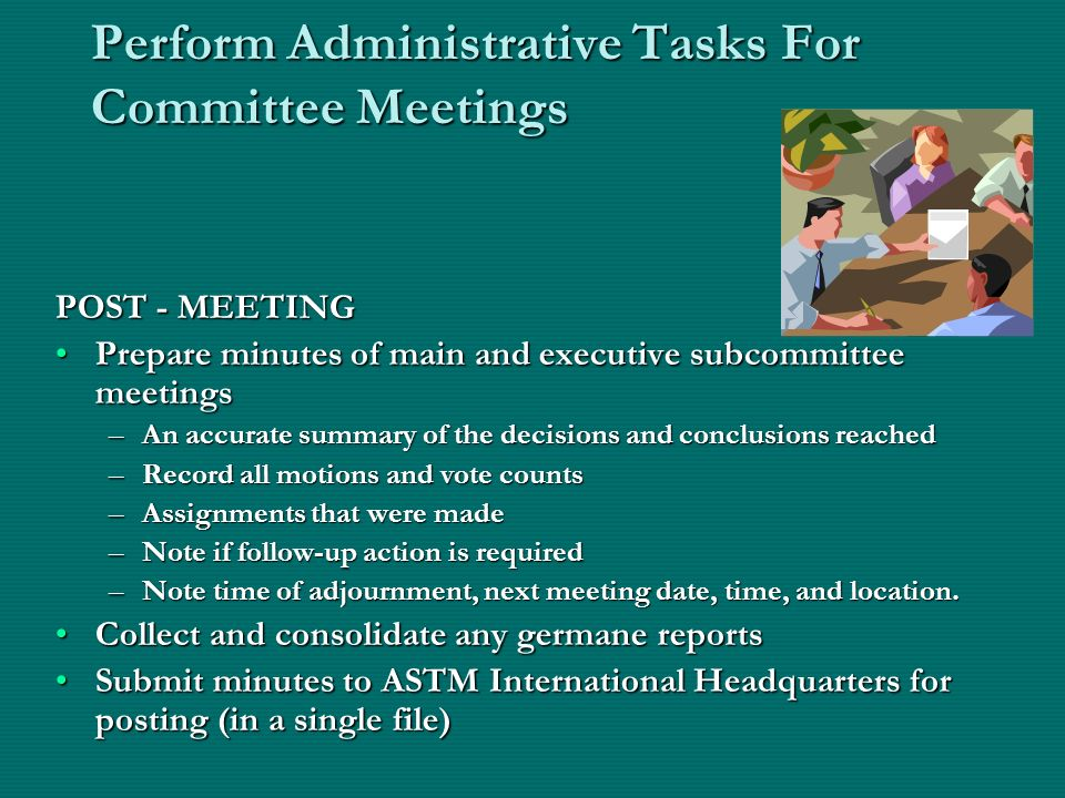 Perform Administrative Tasks For Committee Meetings POST - MEETING Prepare minutes of main and executive subcommittee meetingsPrepare minutes of main and executive subcommittee meetings –An accurate summary of the decisions and conclusions reached –Record all motions and vote counts –Assignments that were made –Note if follow-up action is required –Note time of adjournment, next meeting date, time, and location.