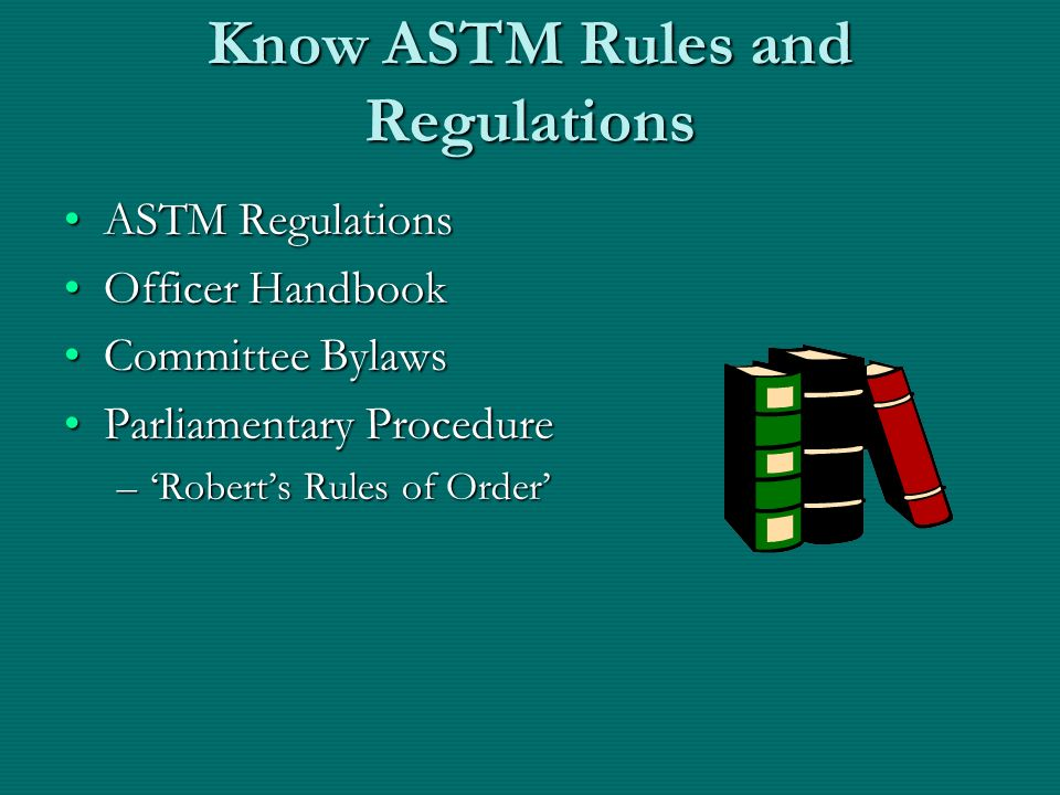 Know ASTM Rules and Regulations ASTM RegulationsASTM Regulations Officer HandbookOfficer Handbook Committee BylawsCommittee Bylaws Parliamentary ProcedureParliamentary Procedure –Roberts Rules of Order