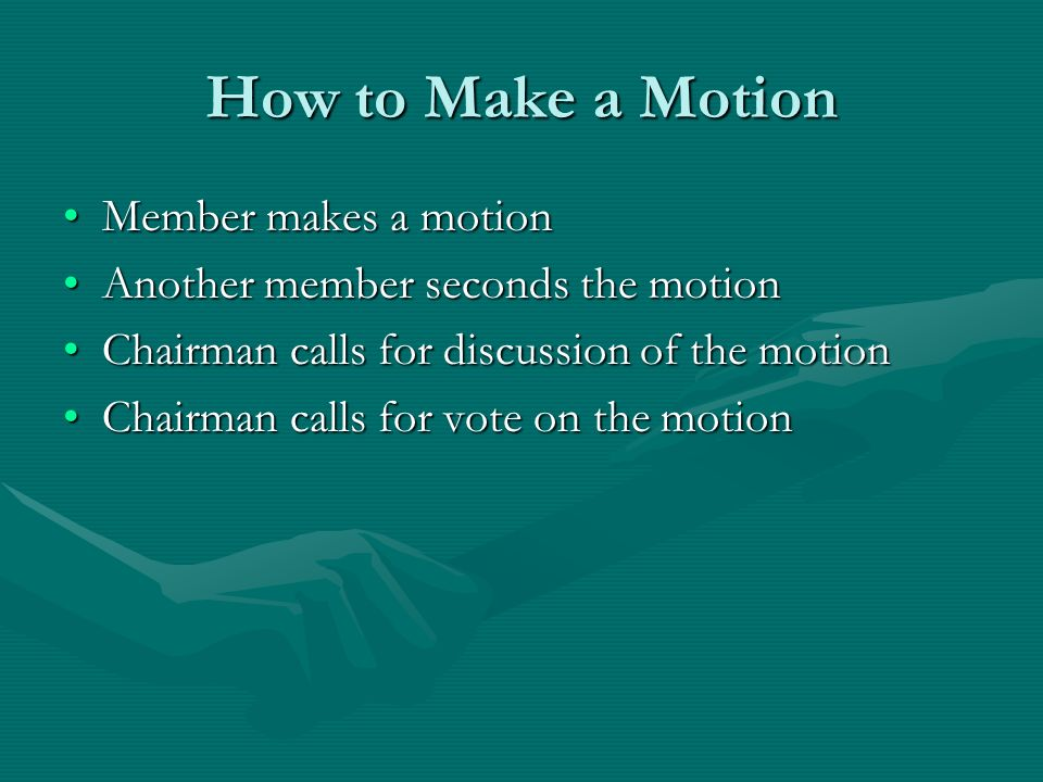 How to Make a Motion Member makes a motionMember makes a motion Another member seconds the motionAnother member seconds the motion Chairman calls for discussion of the motionChairman calls for discussion of the motion Chairman calls for vote on the motionChairman calls for vote on the motion