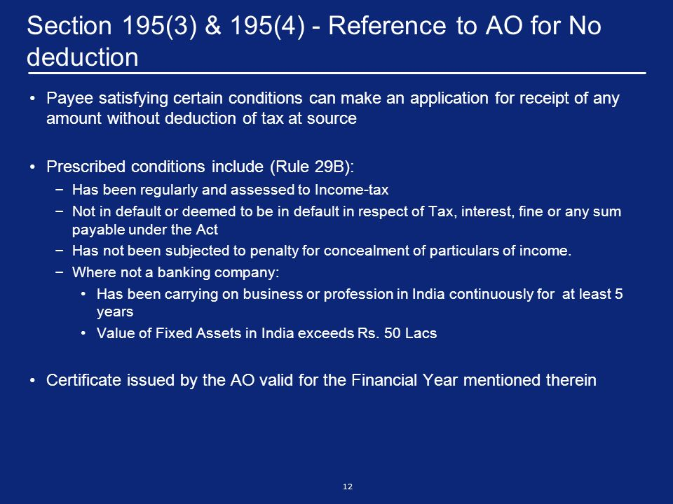 12 Section 195(3) & 195(4) - Reference to AO for No deduction Payee satisfying certain conditions can make an application for receipt of any amount without deduction of tax at source Prescribed conditions include (Rule 29B): – Has been regularly and assessed to Income-tax – Not in default or deemed to be in default in respect of Tax, interest, fine or any sum payable under the Act – Has not been subjected to penalty for concealment of particulars of income.
