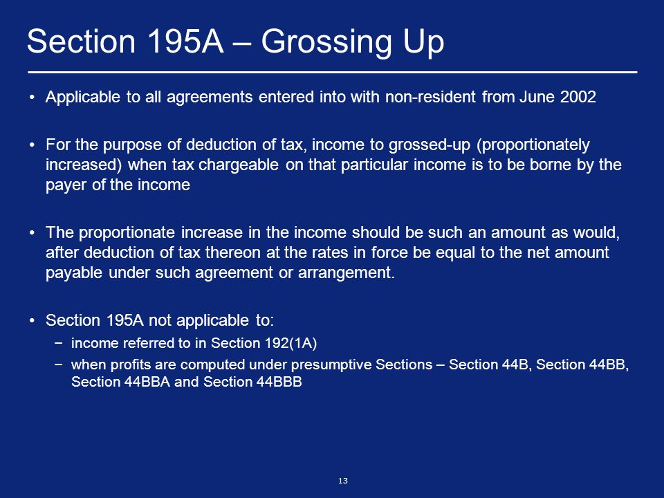 13 Section 195A – Grossing Up Applicable to all agreements entered into with non-resident from June 2002 For the purpose of deduction of tax, income to grossed-up (proportionately increased) when tax chargeable on that particular income is to be borne by the payer of the income The proportionate increase in the income should be such an amount as would, after deduction of tax thereon at the rates in force be equal to the net amount payable under such agreement or arrangement.