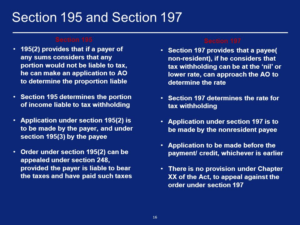 16 Section 195 and Section 197 Section 195 195(2) provides that if a payer of any sums considers that any portion would not be liable to tax, he can make an application to AO to determine the proportion liable Section 195 determines the portion of income liable to tax withholding Application under section 195(2) is to be made by the payer, and under section 195(3) by the payee Order under section 195(2) can be appealed under section 248, provided the payer is liable to bear the taxes and have paid such taxes Section 197 Section 197 provides that a payee( non-resident), if he considers that tax withholding can be at the nil or lower rate, can approach the AO to determine the rate Section 197 determines the rate for tax withholding Application under section 197 is to be made by the nonresident payee Application to be made before the payment/ credit, whichever is earlier There is no provision under Chapter XX of the Act, to appeal against the order under section 197