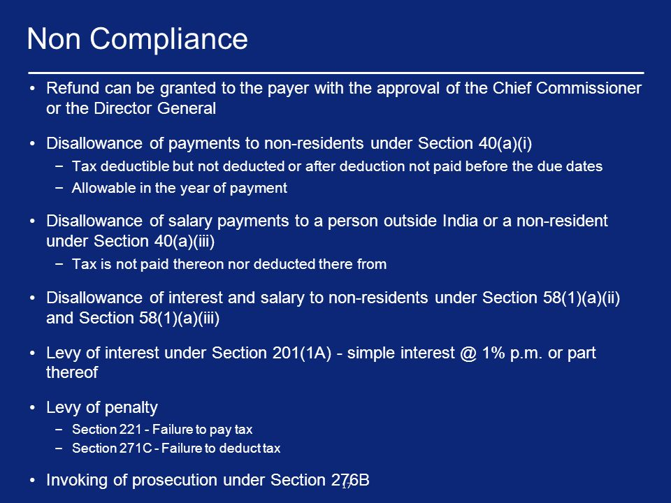17 Non Compliance Refund can be granted to the payer with the approval of the Chief Commissioner or the Director General Disallowance of payments to non-residents under Section 40(a)(i) – Tax deductible but not deducted or after deduction not paid before the due dates – Allowable in the year of payment Disallowance of salary payments to a person outside India or a non-resident under Section 40(a)(iii) – Tax is not paid thereon nor deducted there from Disallowance of interest and salary to non-residents under Section 58(1)(a)(ii) and Section 58(1)(a)(iii) Levy of interest under Section 201(1A) - simple interest @ 1% p.m.