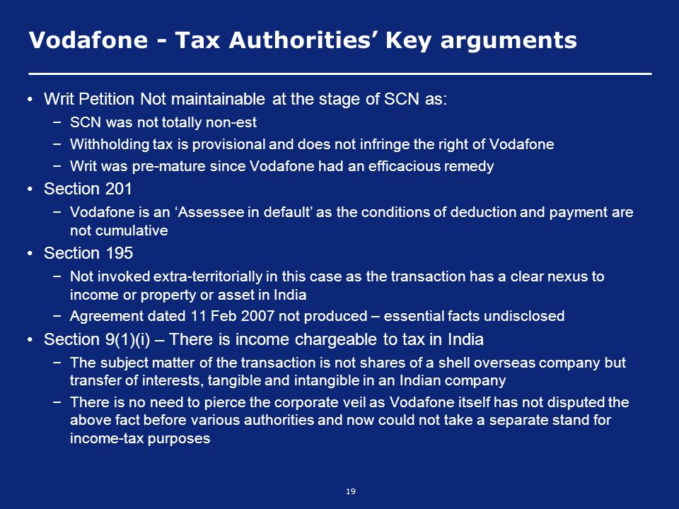 19 Vodafone - Tax Authorities Key arguments Writ Petition Not maintainable at the stage of SCN as: – SCN was not totally non-est – Withholding tax is provisional and does not infringe the right of Vodafone – Writ was pre-mature since Vodafone had an efficacious remedy Section 201 – Vodafone is an Assessee in default as the conditions of deduction and payment are not cumulative Section 195 – Not invoked extra-territorially in this case as the transaction has a clear nexus to income or property or asset in India – Agreement dated 11 Feb 2007 not produced – essential facts undisclosed Section 9(1)(i) – There is income chargeable to tax in India – The subject matter of the transaction is not shares of a shell overseas company but transfer of interests, tangible and intangible in an Indian company – There is no need to pierce the corporate veil as Vodafone itself has not disputed the above fact before various authorities and now could not take a separate stand for income-tax purposes