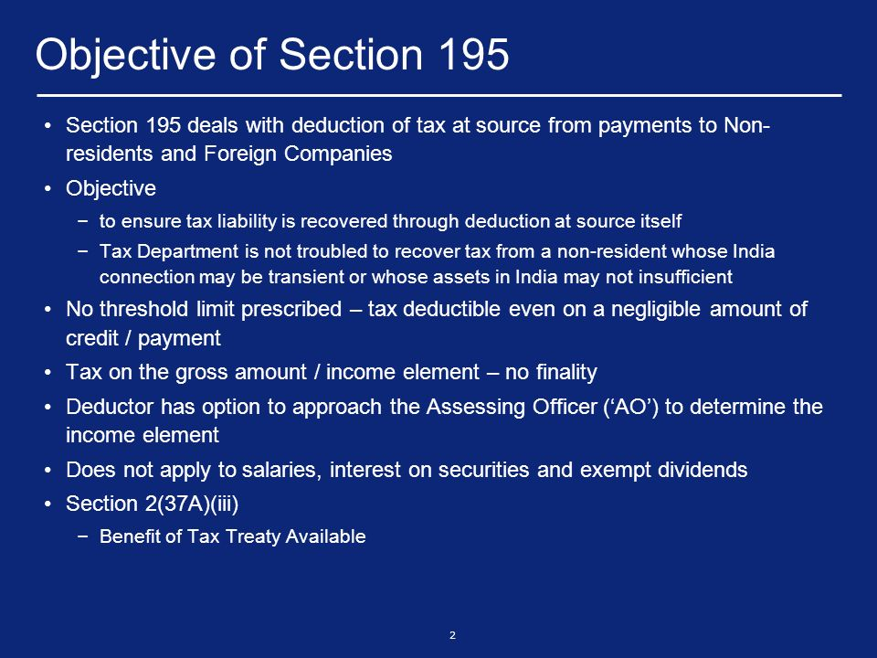 2 Objective of Section 195 Section 195 deals with deduction of tax at source from payments to Non- residents and Foreign Companies Objective – to ensure tax liability is recovered through deduction at source itself – Tax Department is not troubled to recover tax from a non-resident whose India connection may be transient or whose assets in India may not insufficient No threshold limit prescribed – tax deductible even on a negligible amount of credit / payment Tax on the gross amount / income element – no finality Deductor has option to approach the Assessing Officer (AO) to determine the income element Does not apply to salaries, interest on securities and exempt dividends Section 2(37A)(iii) – Benefit of Tax Treaty Available