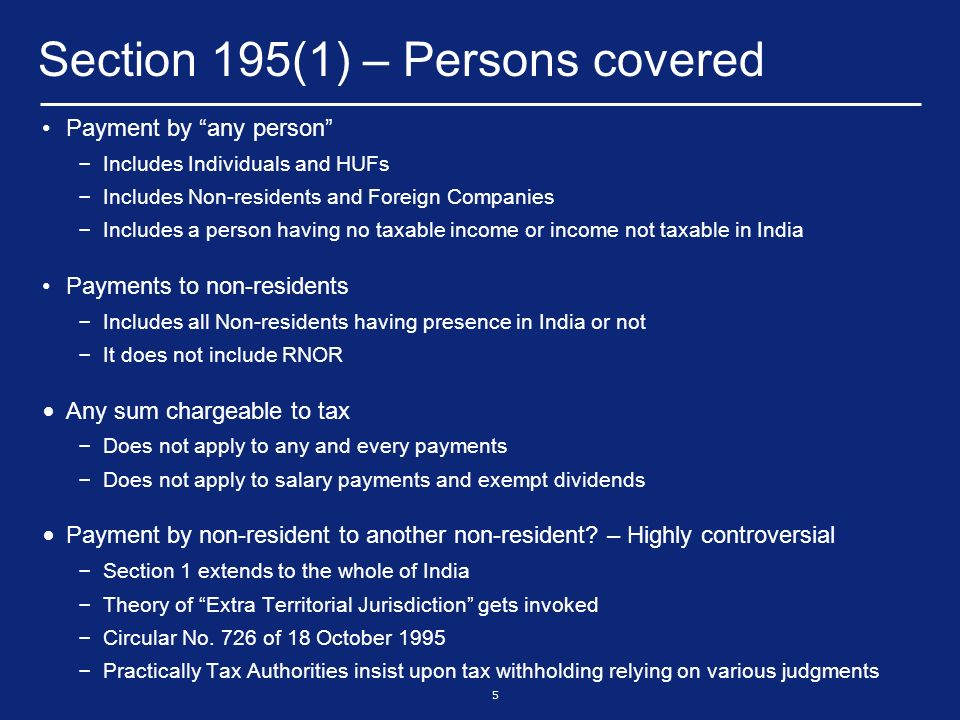 6 Section 195(1) – Sum chargeable to tax Payments to Non-residents (other than salaries), which are chargeable to tax under the Act, are covered under Section 195 Chargeability under the Act – Scope of Total Income: Sec 5 & Sec 9 – Received or deemed to be received in India – Accrue or arises or deemed to accrue or arise in India Income deemed to accrue or arise – Section 9: Some instances – Income through or from any business connection in India or from any property in India or from any asset or source of income from – India [Section 9(1)(i)] – Salary Income [Section 9(1)(ii)] – Interest Income [Section 9(1)(v)] – Royalty Income [Section 9(1)(vi)] – Fees for technical services [Section 9(1)(vii)]