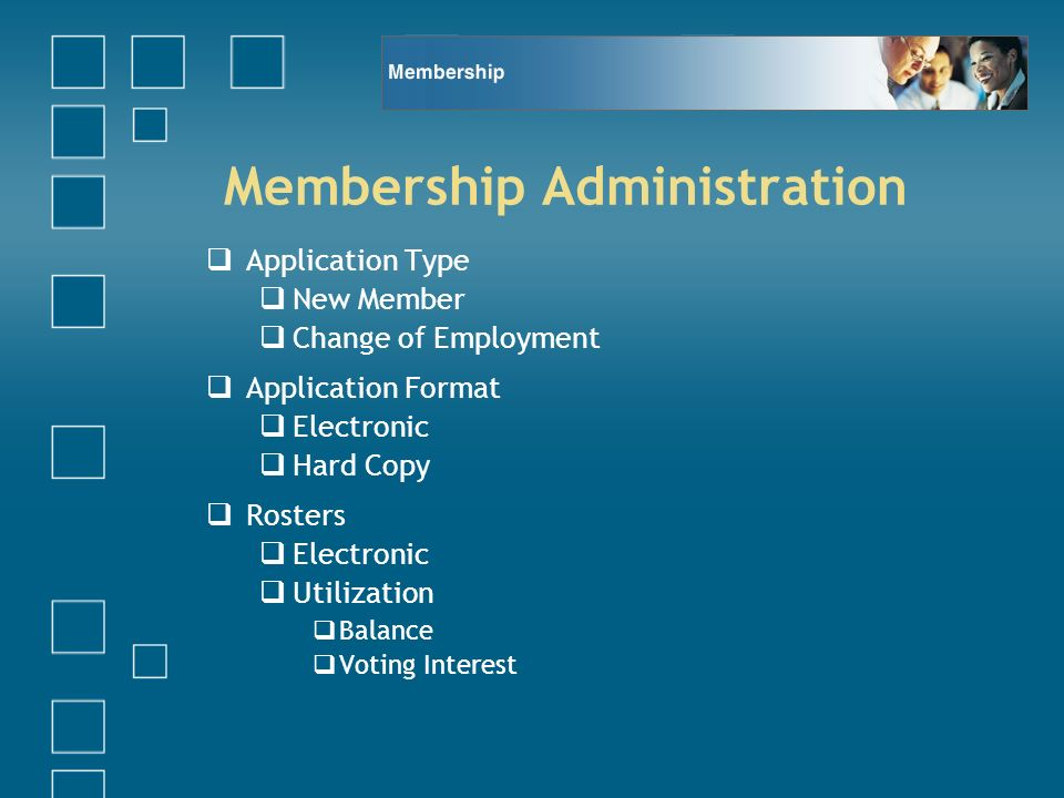 Membership Administration Application Type New Member Change of Employment Application Format Electronic Hard Copy Rosters Electronic Utilization Balance Voting Interest