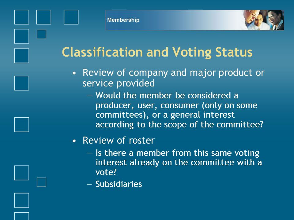 Classification and Voting Status Review of company and major product or service provided Would the member be considered a producer, user, consumer (only on some committees), or a general interest according to the scope of the committee.