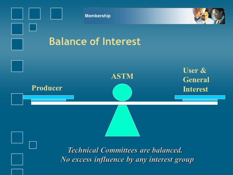 Balance of Interest Producer User & General Interest ASTM Technical Committees are balanced. No excess influence by any interest group
