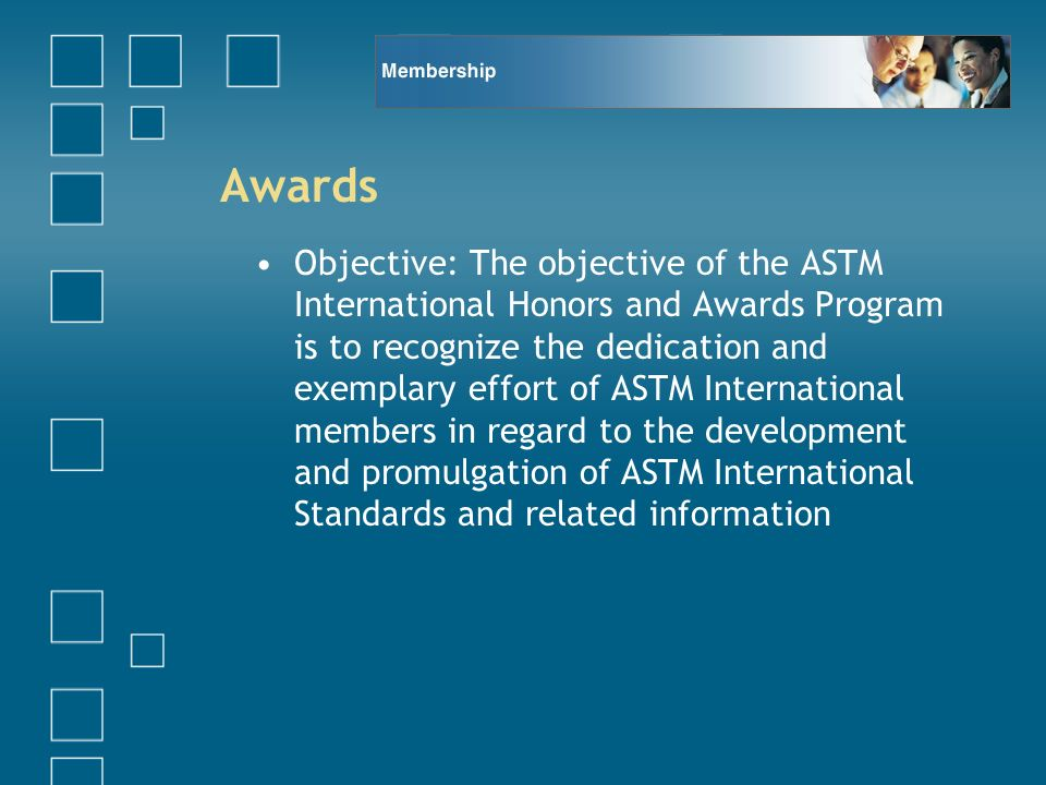 Awards Objective: The objective of the ASTM International Honors and Awards Program is to recognize the dedication and exemplary effort of ASTM International members in regard to the development and promulgation of ASTM International Standards and related information