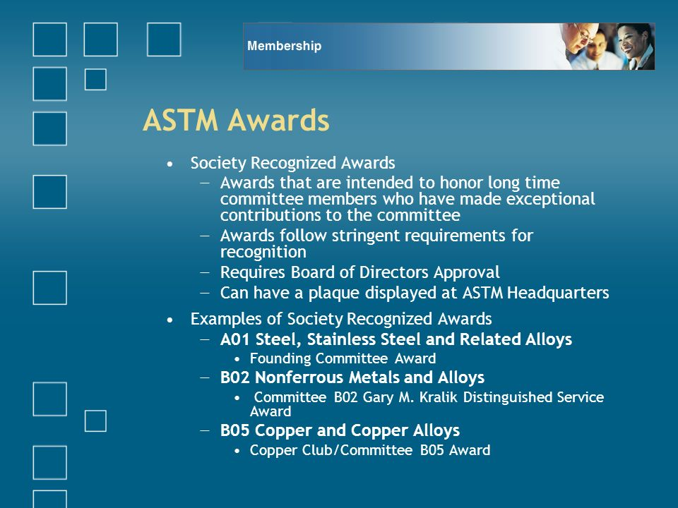 ASTM Awards Society Recognized Awards Awards that are intended to honor long time committee members who have made exceptional contributions to the committee Awards follow stringent requirements for recognition Requires Board of Directors Approval Can have a plaque displayed at ASTM Headquarters Examples of Society Recognized Awards A01 Steel, Stainless Steel and Related Alloys Founding Committee Award B02 Nonferrous Metals and Alloys Committee B02 Gary M.