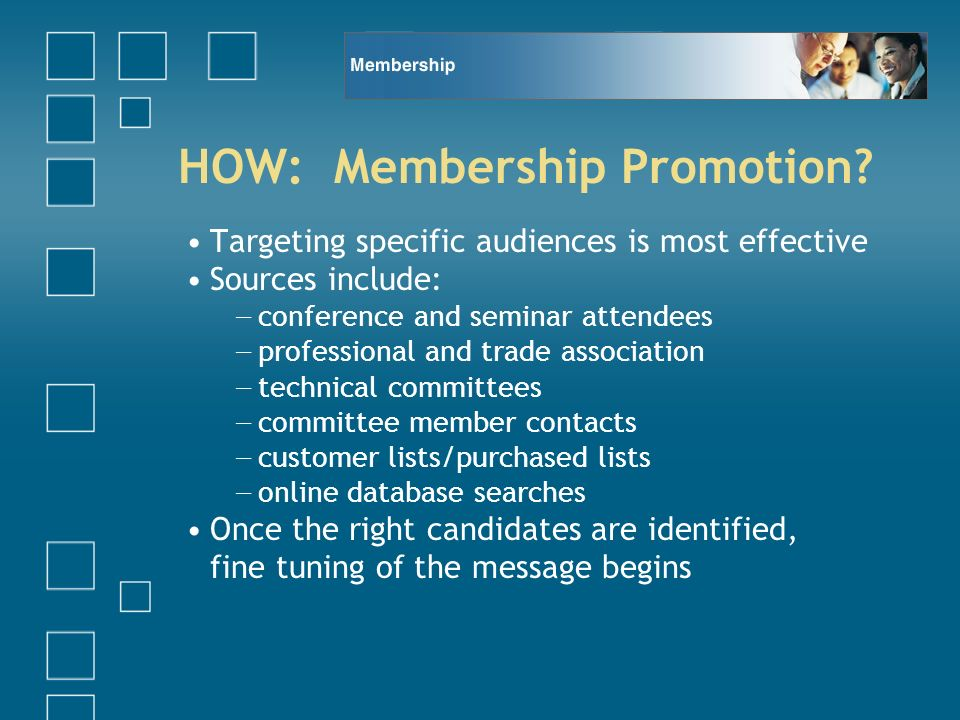 HOW: Membership Promotion? Targeting specific audiences is most effective Sources include: conference and seminar attendees professional and trade ass