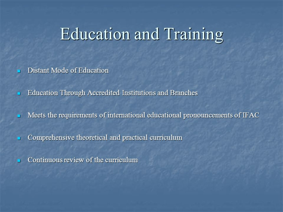 Education and Training Distant Mode of Education Distant Mode of Education Education Through Accredited Institutions and Branches Education Through Accredited Institutions and Branches Meets the requirements of international educational pronouncements of IFAC Meets the requirements of international educational pronouncements of IFAC Comprehensive theoretical and practical curriculum Comprehensive theoretical and practical curriculum Continuous review of the curriculum Continuous review of the curriculum