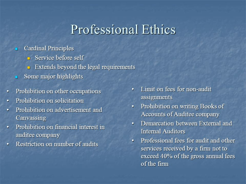 Professional Ethics Cardinal Principles Cardinal Principles Service before self Service before self Extends beyond the legal requirements Extends beyond the legal requirements Some major highlights Some major highlights Prohibition on other occupationsProhibition on other occupations Prohibition on solicitationProhibition on solicitation Prohibition on advertisement and CanvassingProhibition on advertisement and Canvassing Prohibition on financial interest in auditee companyProhibition on financial interest in auditee company Restriction on number of auditsRestriction on number of audits Limit on fees for non-audit assignmentsLimit on fees for non-audit assignments Prohibition on writing Books of Accounts of Auditee companyProhibition on writing Books of Accounts of Auditee company Demarcation between External and Internal AuditorsDemarcation between External and Internal Auditors Professional fees for audit and other services received by a firm not to exceed 40% of the gross annual fees of the firmProfessional fees for audit and other services received by a firm not to exceed 40% of the gross annual fees of the firm