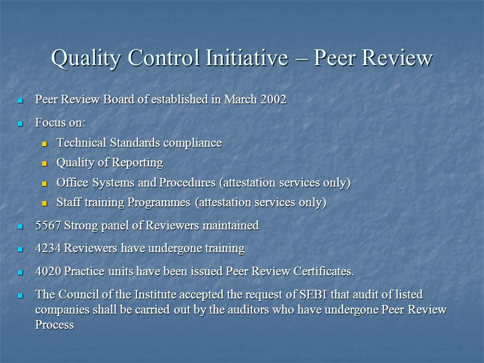 Quality Control Initiative – Peer Review Peer Review Board of established in March 2002 Peer Review Board of established in March 2002 Focus on: Focus on: Technical Standards compliance Technical Standards compliance Quality of Reporting Quality of Reporting Office Systems and Procedures (attestation services only) Office Systems and Procedures (attestation services only) Staff training Programmes (attestation services only) Staff training Programmes (attestation services only) 5567 Strong panel of Reviewers maintained 5567 Strong panel of Reviewers maintained 4234 Reviewers have undergone training 4234 Reviewers have undergone training 4020 Practice units have been issued Peer Review Certificates.
