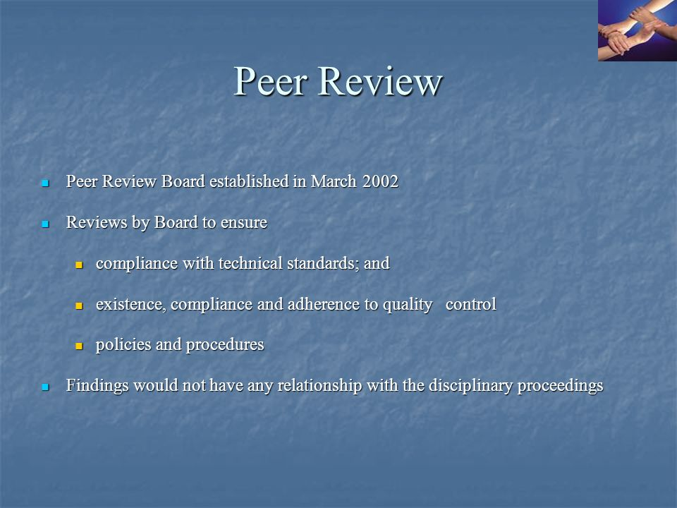 Peer Review Peer Review Board established in March 2002 Peer Review Board established in March 2002 Reviews by Board to ensure Reviews by Board to ensure compliance with technical standards; and compliance with technical standards; and existence, compliance and adherence to quality control existence, compliance and adherence to quality control policies and procedures policies and procedures Findings would not have any relationship with the disciplinary proceedings Findings would not have any relationship with the disciplinary proceedings