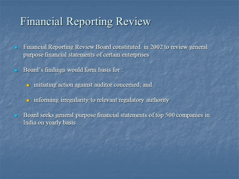 Financial Reporting Review Financial Reporting Review Board constituted in 2002 to review general purpose financial statements of certain enterprises Financial Reporting Review Board constituted in 2002 to review general purpose financial statements of certain enterprises Boards findings would form basis for : Boards findings would form basis for : initiating action against auditor concerned; and initiating action against auditor concerned; and informing irregularity to relevant regulatory authority informing irregularity to relevant regulatory authority Board seeks general purpose financial statements of top 500 companies in India on yearly basis Board seeks general purpose financial statements of top 500 companies in India on yearly basis