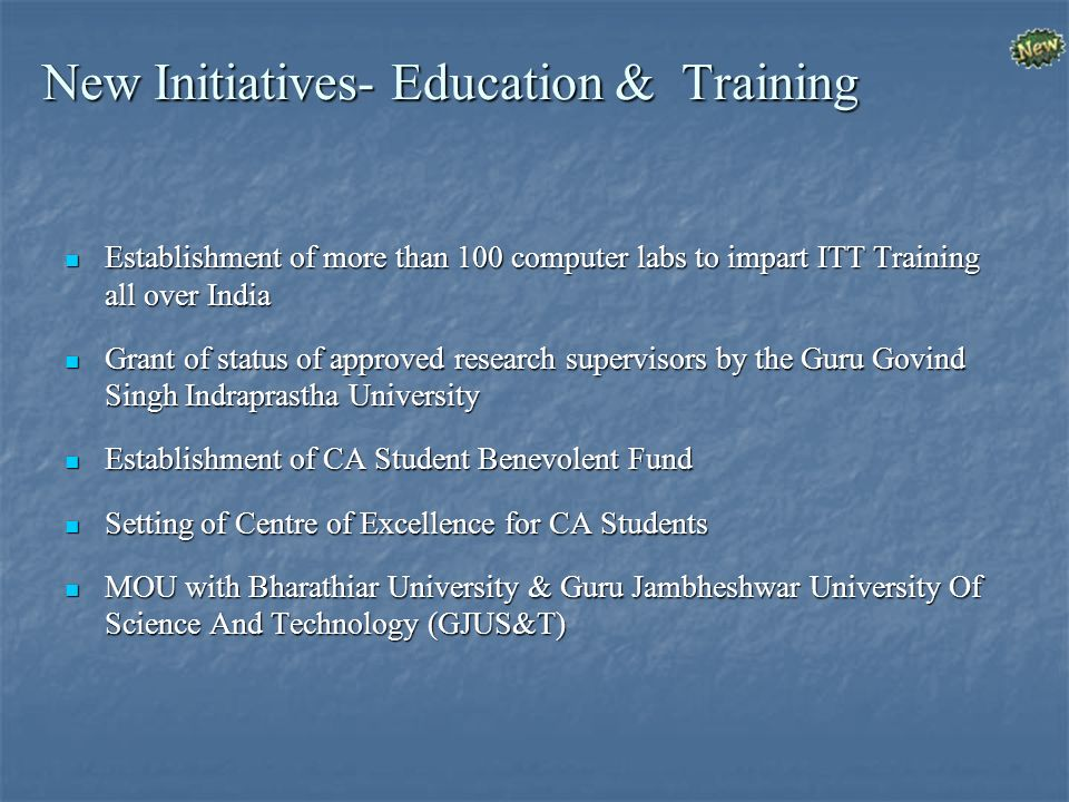 New Initiatives- Education & Training Establishment of more than 100 computer labs to impart ITT Training all over India Establishment of more than 100 computer labs to impart ITT Training all over India Grant of status of approved research supervisors by the Guru Govind Singh Indraprastha University Grant of status of approved research supervisors by the Guru Govind Singh Indraprastha University Establishment of CA Student Benevolent Fund Establishment of CA Student Benevolent Fund Setting of Centre of Excellence for CA Students Setting of Centre of Excellence for CA Students MOU with Bharathiar University & Guru Jambheshwar University Of Science And Technology (GJUS&T) MOU with Bharathiar University & Guru Jambheshwar University Of Science And Technology (GJUS&T)