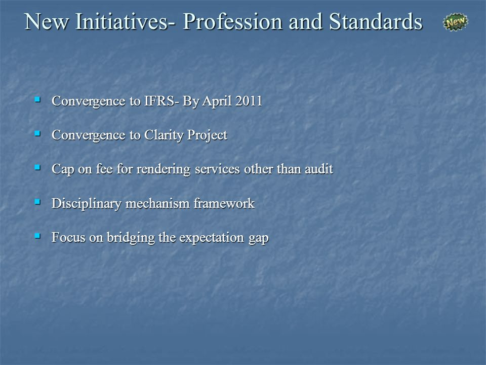 New Initiatives- Profession and Standards Convergence to IFRS- By April 2011 Convergence to IFRS- By April 2011 Convergence to Clarity Project Convergence to Clarity Project Cap on fee for rendering services other than audit Cap on fee for rendering services other than audit Disciplinary mechanism framework Disciplinary mechanism framework Focus on bridging the expectation gap Focus on bridging the expectation gap